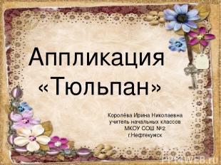 Аппликация «Тюльпан» Королёва Ирина Николаевна учитель начальных классов МКОУ СО