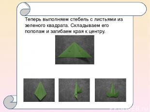 Теперь выполняем стебель с листьями из зеленого квадрата. Складываем его пополам