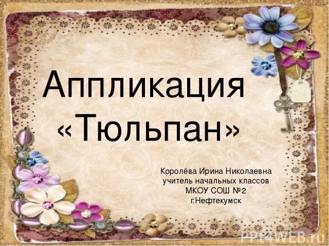 Аппликация «Тюльпан» Королёва Ирина Николаевна учитель начальных классов МКОУ СОШ №2 г.Нефтекумск