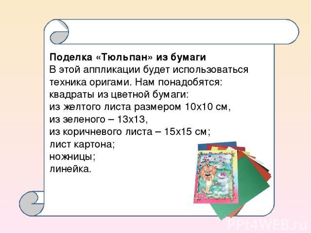 Поделка «Тюльпан» из бумаги В этой аппликации будет использоваться техника оригами. Нам понадобятся: квадраты из цветной бумаги: из желтого листа размером 10х10 см, из зеленого – 13х13, из коричневого листа – 15х15 см; лист картона; ножницы; линейка…