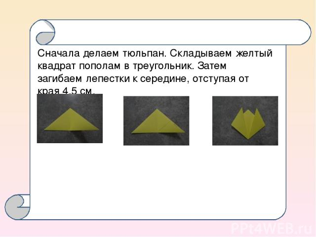 Сначала делаем тюльпан. Складываем желтый квадрат пополам в треугольник. Затем загибаем лепестки к середине, отступая от края 4,5 см.