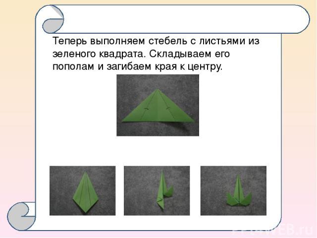 Теперь выполняем стебель с листьями из зеленого квадрата. Складываем его пополам и загибаем края к центру.