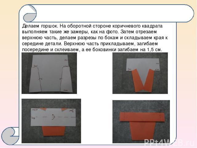 Делаем горшок. На оборотной стороне коричневого квадрата выполняем такие же замеры, как на фото. Затем отрезаем верхнюю часть, делаем разрезы по бокам и складываем края к середине детали. Верхнюю часть прикладываем, загибаем посередине и склеиваем, …