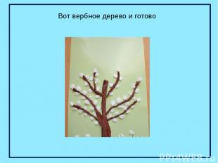 Вот вербное дерево и готово