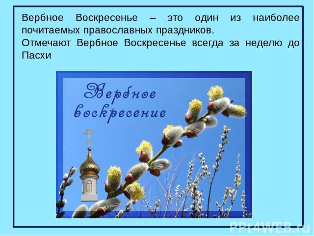 Вербное Воскресенье – это один из наиболее почитаемых православных праздников. Отмечают Вербное Воскресенье всегда за неделю до Пасхи