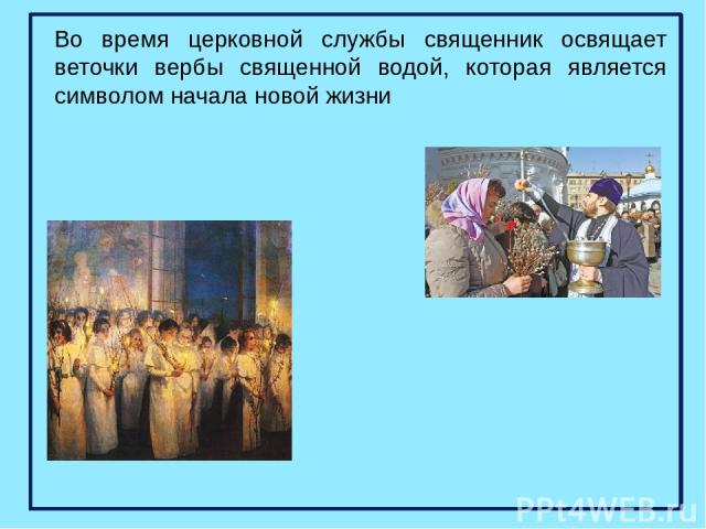 Во время церковной службы священник освящает веточки вербы священной водой, которая является символом начала новой жизни