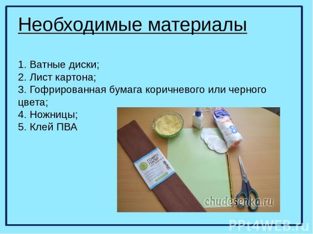 Необходимые материалы 1. Ватные диски; 2. Лист картона; 3. Гофрированная бумага коричневого или черного цвета; 4. Ножницы; 5. Клей ПВА