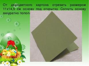 От двухцветного картона отрезать размером 11х14,5 см основу под открытку. Согнут