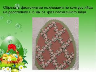 Обрезать фестонными ножницами по контуру яйца на расстоянии 0,5 мм от края пасха