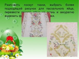 Разложить лоскут ткани, выбрать более подходящий рисунок для пасхального яйца, п