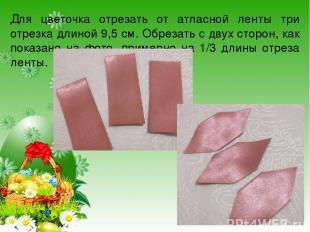Для цветочка отрезать от атласной ленты три отрезка длиной 9,5 см. Обрезать с дв