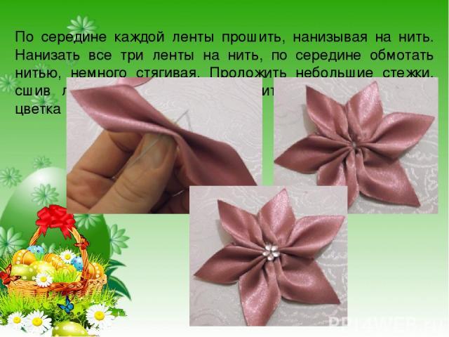 По середине каждой ленты прошить, нанизывая на нить. Нанизать все три ленты на нить, по середине обмотать нитью, немного стягивая. Проложить небольшие стежки, сшив лепестки цветка, и закрепить нить. В серединке цветка приклеить страз-паетку.