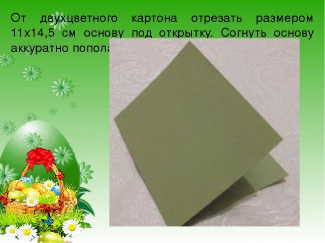 От двухцветного картона отрезать размером 11х14,5 см основу под открытку. Согнуть основу аккуратно пополам.