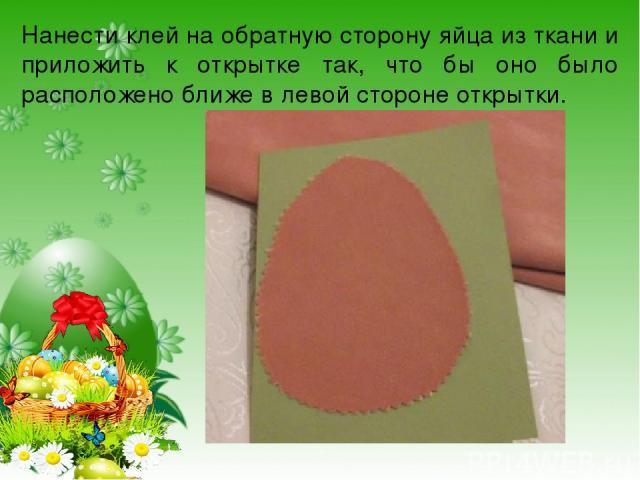 Нанести клей на обратную сторону яйца из ткани и приложить к открытке так, что бы оно было расположено ближе в левой стороне открытки.