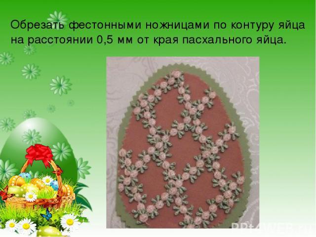 Обрезать фестонными ножницами по контуру яйца на расстоянии 0,5 мм от края пасхального яйца.