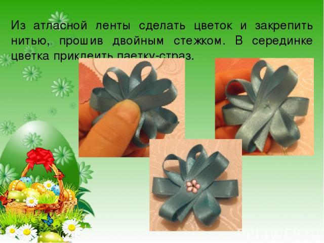 Из атласной ленты сделать цветок и закрепить нитью, прошив двойным стежком. В серединке цветка приклеить паетку-страз.