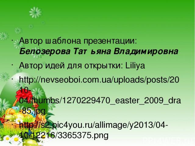 Автор шаблона презентации: Белозерова Татьяна Владимировна Автор идей для открытки: Liliya http://nevseoboi.com.ua/uploads/posts/2010-04/thumbs/1270229470_easter_2009_dra-85.jpg http://s2.pic4you.ru/allimage/y2013/04-10/12216/3365375.png