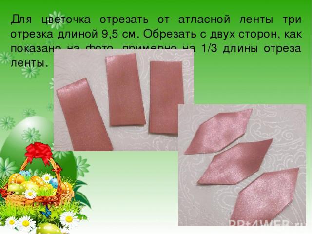 Для цветочка отрезать от атласной ленты три отрезка длиной 9,5 см. Обрезать с двух сторон, как показано на фото, примерно на 1/3 длины отреза ленты.