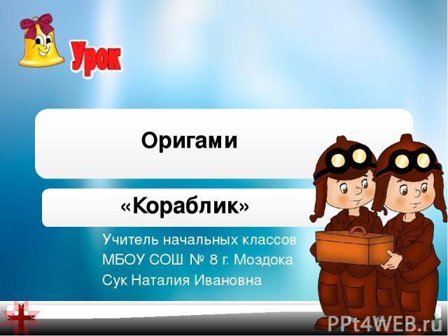 Учитель начальных классов МБОУ СОШ № 8 г. Моздока Сук Наталия Ивановна Оригами «Кораблик»