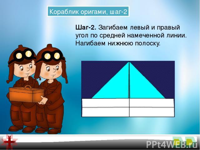 Кораблик оригами, шаг-2 Шаг-2.Загибаем левый и правый угол по средней намеченной линии. Нагибаем нижнюю полоску.
