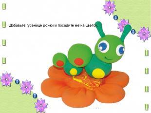 Добавьте гусенице рожки и посадите её на цветок.