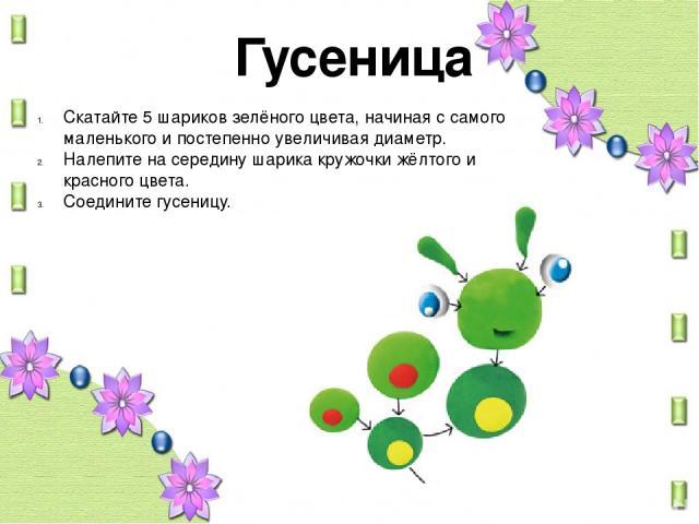 Гусеница Скатайте 5 шариков зелёного цвета, начиная с самого маленького и постепенно увеличивая диаметр. Налепите на середину шарика кружочки жёлтого и красного цвета. Соедините гусеницу.