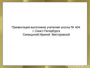 Презентация выполнена учителем школы № 404 г. Санкт-Петербурга Синицыной Ириной