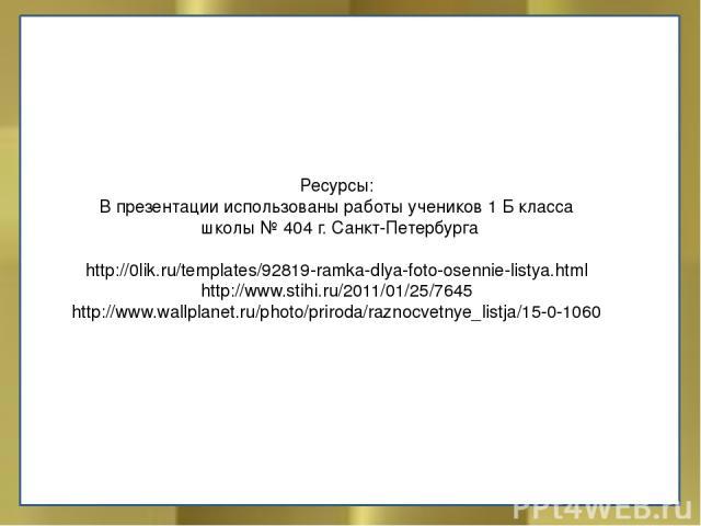 Ресурсы: В презентации использованы работы учеников 1 Б класса школы № 404 г. Санкт-Петербурга http://0lik.ru/templates/92819-ramka-dlya-foto-osennie-listya.html http://www.stihi.ru/2011/01/25/7645 http://www.wallplanet.ru/photo/priroda/raznocvetnye…