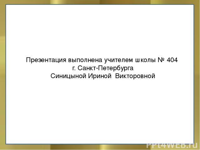 Презентация выполнена учителем школы № 404 г. Санкт-Петербурга Синицыной Ириной Викторовной