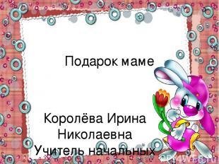 Подарок маме Королёва Ирина Николаевна Учитель начальных классов МКОУ СОШ №2 г.Н