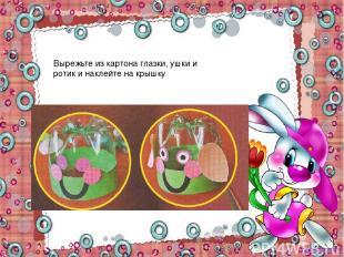 Вырежьте из картона глазки, ушки и ротик и наклейте на крышку