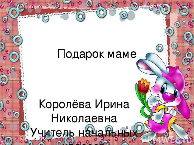 Подарок маме Королёва Ирина Николаевна Учитель начальных классов МКОУ СОШ №2 г.Нефтекумск