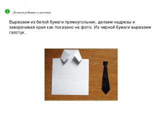 Делаем рубашку и галстук Вырезаем из белой бумаги прямоугольник. делаем надрезы
