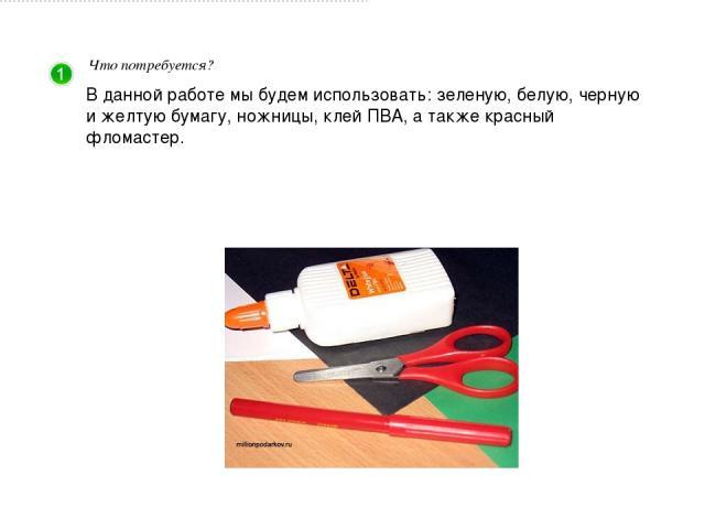 Что потребуется? В данной работе мы будем использовать: зеленую, белую, черную и желтую бумагу, ножницы, клей ПВА, а также красный фломастер.