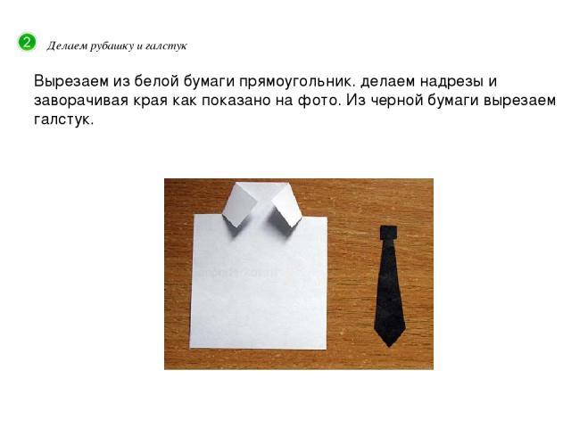 Делаем рубашку и галстук Вырезаем из белой бумаги прямоугольник. делаем надрезы и заворачивая края как показано на фото. Из черной бумаги вырезаем галстук.