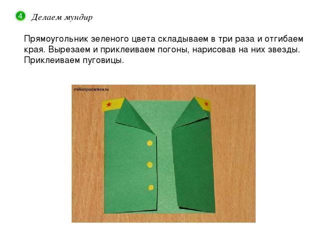 Делаем мундир Прямоугольник зеленого цвета складываем в три раза и отгибаем края. Вырезаем и приклеиваем погоны, нарисовав на них звезды. Приклеиваем пуговицы.