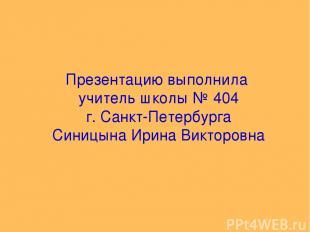 Презентацию выполнила учитель школы № 404 г. Санкт-Петербурга Синицына Ирина Вик