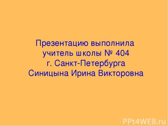 Презентацию выполнила учитель школы № 404 г. Санкт-Петербурга Синицына Ирина Викторовна