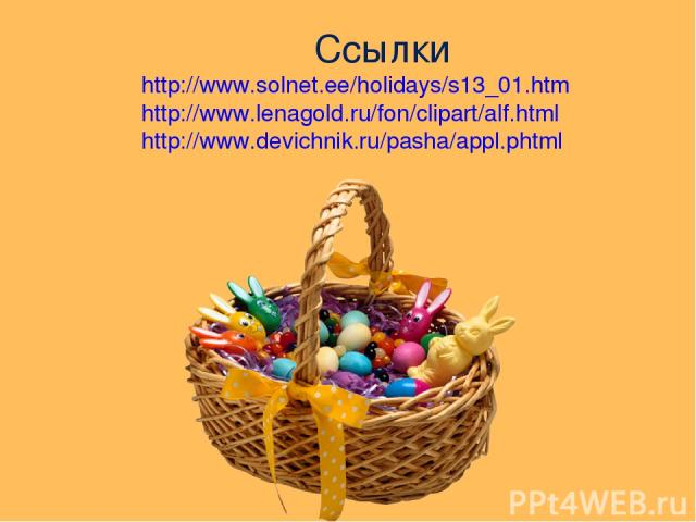 Ссылки http://www.solnet.ee/holidays/s13_01.htm http://www.lenagold.ru/fon/clipart/alf.html http://www.devichnik.ru/pasha/appl.phtml