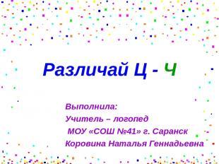 Различай Ц - Ч Выполнила: Учитель – логопед МОУ «СОШ №41» г. Саранск Коровина На