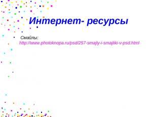Интернет- ресурсы Смайлы: http://www.photoknopa.ru/psd/257-smajly-i-smajliki-v-p