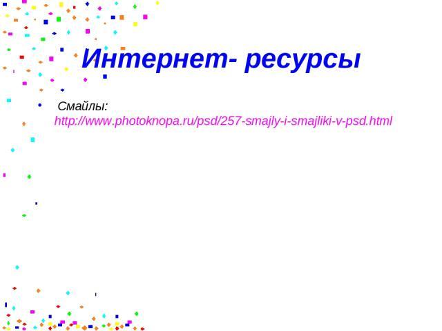 Интернет- ресурсы Смайлы: http://www.photoknopa.ru/psd/257-smajly-i-smajliki-v-psd.html
