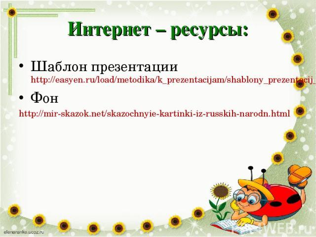 Интернет – ресурсы: Шаблон презентации http://easyen.ru/load/metodika/k_prezentacijam/shablony_prezentacij_ljublju_chitat/277-1-0-17513 Фон http://mir-skazok.net/skazochnyie-kartinki-iz-russkih-narodn.html