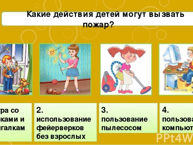 С1 Какие действия детей могут вызвать пожар? 4. пользование компьютером 1. игра со спичками и зажигалками 2. использование фейерверков без взрослых 3. пользование пылесосом