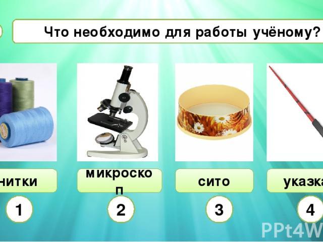 нитки Что необходимо для работы учёному? А4 указка сито 1 2 3 4 микроскоп