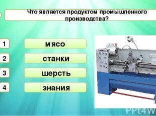 станки Что является продуктом промышленного производства? А1 шерсть мясо 1 2 3 4