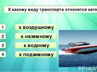 к наземному к водному К какому виду транспорта относится катер? А3 к воздушному
