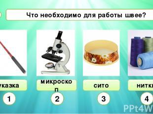 Что необходимо для работы швее? А4 указка микроскоп сито нитки 1 2 3 4