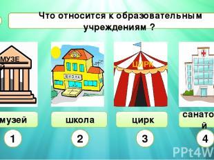 Что относится к образовательным учреждениям ? А5 музей школа цирк санаторий 1 2
