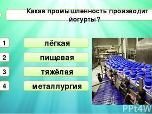 пищевая тяжёлая Какая промышленность производит йогурты? А6 лёгкая 1 2 3 4 метал